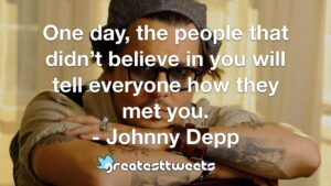One day, the people that didn't believe in you will tell everyone how they met you. - Johnny Depp