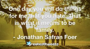 One day you will do things for me that you hate. That is what it means to be family. - Jonathan Safran Foer