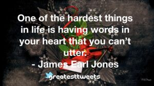 One of the hardest things in life is having words in your heart that you can't utter. - James Earl Jones