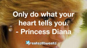 Only do what your heart tells you. - Princess Diana