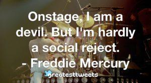Onstage, I am a devil. But I'm hardly a social reject. - Freddie Mercury