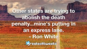 Other states are trying to abolish the death penalty...mine's putting in an express lane. - Ron White