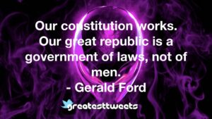 Our constitution works. Our great republic is a government of laws, not of men. - Gerald Ford