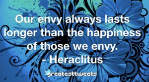 Our envy always lasts longer than the happiness of those we envy. - Heraclitus