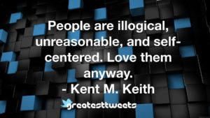 People are illogical, unreasonable, and self-centered. Love them anyway. - Kent M. Keith