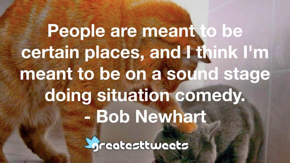 People are meant to be certain places, and I think I'm meant to be on a sound stage doing situation comedy. - Bob Newhart