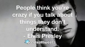 People think you're crazy if you talk about things they don't understand. - Elvis Presley