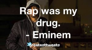 Rap was my drug. - Eminem