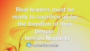 Real leaders must be ready to sacrifice all for the freedom of their people. - Nelson Mandela