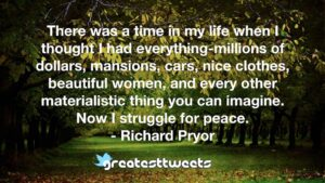 There was a time in my life when I thought I had everything-millions of dollars, mansions, cars, nice clothes, beautiful women, and every other materialistic thing you can imagine. Now I struggle for peace.- Richard Pryor.001