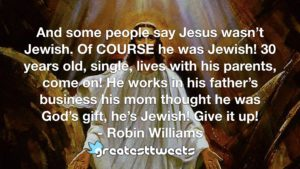 And some people say Jesus wasn't Jewish. Of COURSE he was Jewish! 30 years old, single, lives with his parents, come on! He works in his father's business his mom thought he was God's gift, he's Jewish! Give it up!- Robin Williams.001