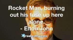 Rocket Man, burning out his fuse up here alone. - Elton John