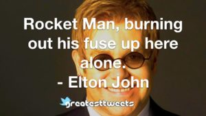 Rocket Man, burning out his fuse up here alone. - Elton John