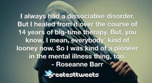 I always had a dissociative disorder. But I healed from it over the course of 14 years of big-time therapy. But, you know, I mean, everybody' kind of looney now. So I was kind of a pioneer in the mental illness thing, too.- Roseanne Barr.001