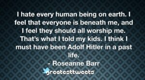 I hate every human being on earth. I feel that everyone is beneath me, and I feel they should all worship me. That's what I told my kids. I think I must have been Adolf Hitler in a past life.- Roseanne Barr.001