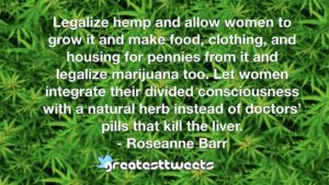 Legalize hemp and allow women to grow it and make food, clothing, and housing for pennies from it and legalize marijuana too. Let women integrate their divided consciousness with a natural herb instead of doctors' pills that kill the liver.- Roseanne Barr.001