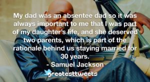 My dad was an absentee dad so it was always important to me that I was part of my daughter's life, and she deserved two parents, which is part of the rationale behind us staying married for 30 years.- Samuel Jackson.001