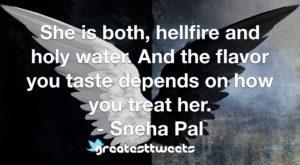 She is both, hellfire and holy water. And the flavor you taste depends on how you treat her. - Sneha Pal