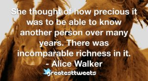 She thought of how precious it was to be able to know another person over many years. There was incomparable richness in it. - Alice Walker