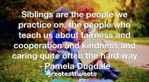 Siblings are the people we practice on, the people who teach us about fairness and cooperation and kindness and caring quite often the hard way - Pamela Dugdale
