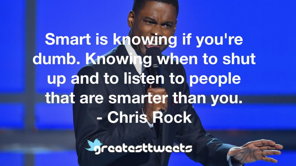Smart is knowing if you're dumb. Knowing when to shut up and to listen to people that are smarter than you. - Chris Rock