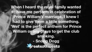When I heard the royal family wanted to have me perform in celebration of Prince William's marriage, I knew I had to give them a little something. 'Wet' is the perfect anthem for Prince William or any playa to get the club smoking.- Snoop Dogg.001