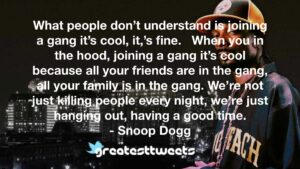 What people don't understand is joining a gang it's cool, it,'s fine. When you in the hood, joining a gang it's cool because all your friends are in the gang, all your family is in the gang. We're not just killing people every night, we're just hanging out, having a good time.- Snoop Dogg.001