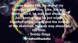 I love Benny Hill. He one of my favorites of all time. Like, the way Benny did it, he was just amazing. Just seeing how he put songs together and comedy and the timing of the sketches. He was way ahead of his time.- Snoop Dogg.001