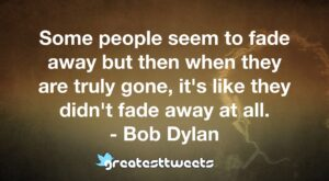Some people seem to fade away but then when they are truly gone, it's like they didn't fade away at all. - Bob Dylan