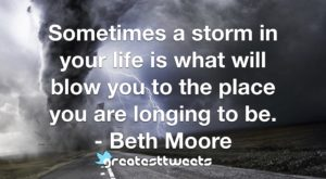 Sometimes a storm in your life is what will blow you to the place you are longing to be. - Beth Moore