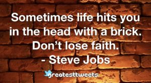 Sometimes life hits you in the head with a brick. Don't lose faith. - Steve Jobs