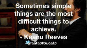 Sometimes simple things are the most difficult things to achieve. - Keanu Reeves