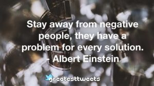 Stay away from negative people, they have a problem for every solution. - Albert Einstein