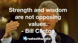 Strength and wisdom are not opposing values. - Bill Clinton