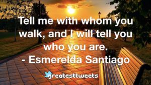 Tell me with whom you walk, and I will tell you who you are. - Esmerelda Santiago