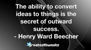 The ability to convert ideas to things is the secret of outward success. - Henry Ward Beecher