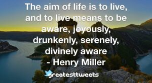 The aim of life is to live, and to live means to be aware, joyously, drunkenly, serenely, divinely aware - Henry Miller