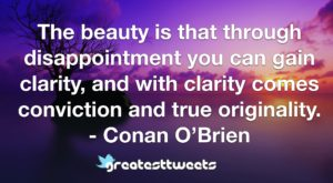 The beauty is that through disappointment you can gain clarity, and with clarity comes conviction and true originality. - Conan O'Brien