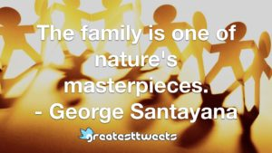 The family is one of nature's masterpieces. - George Santayana