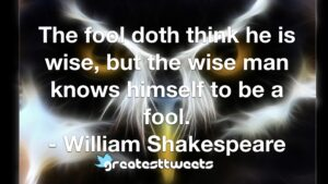 The fool doth think he is wise, but the wise man knows himself to be a fool. - William Shakespeare