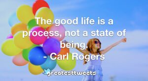 The good life is a process, not a state of being. - Carl Rogers