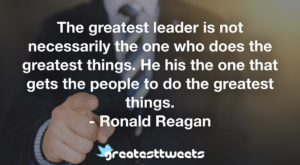 The greatest leader is not necessarily the one who does the greatest things. He his the one that gets the people to do the greatest things. - Ronald Reagan