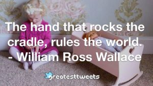 The hand that rocks the cradle, rules the world. - William Ross Wallace