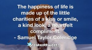 The happiness of life is made up of the little charities of a kiss or smile, a kind look, a heartfelt compliment. - Samuel Taylor Coleridge