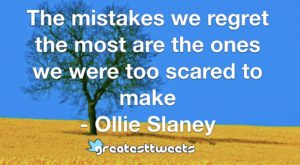 The mistakes we regret the most are the ones we were too scared to make - Ollie Slaney