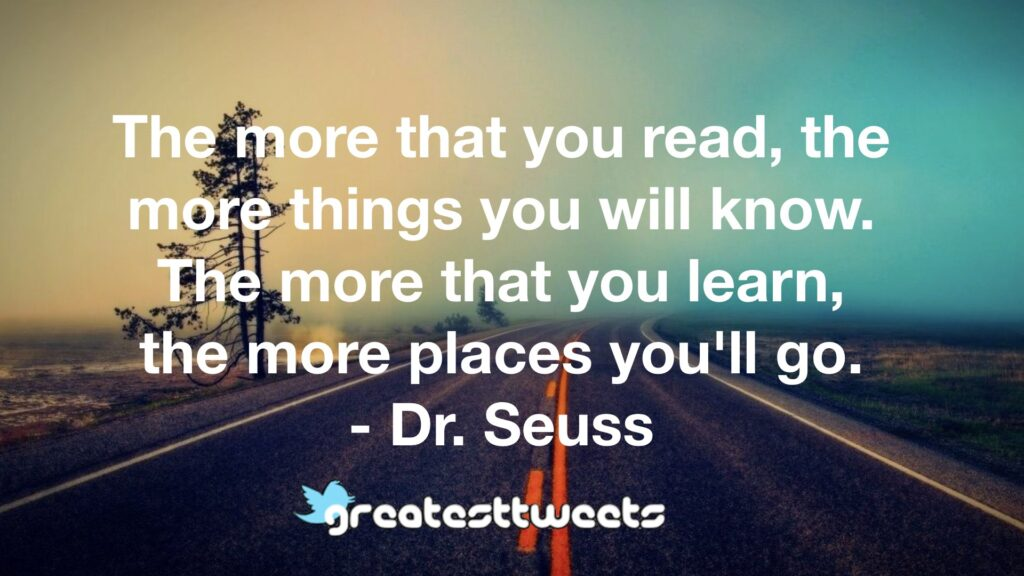The more that you read, the more things you will know. The more that you learn, the more places you'll go. - Dr. Seuss
