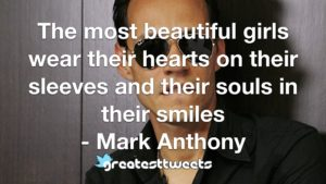 The most beautiful girls wear their hearts on their sleeves and their souls in their smiles - Mark Anthony