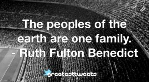 The peoples of the earth are one family. - Ruth Fulton Benedict