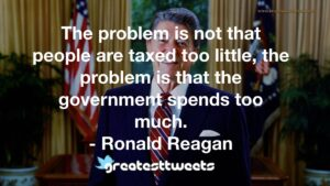 The problem is not that people are taxed too little, the problem is that the government spends too much. - Ronald Reagan