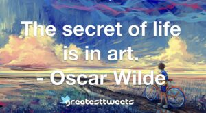 The secret of life is in art. - Oscar Wilde